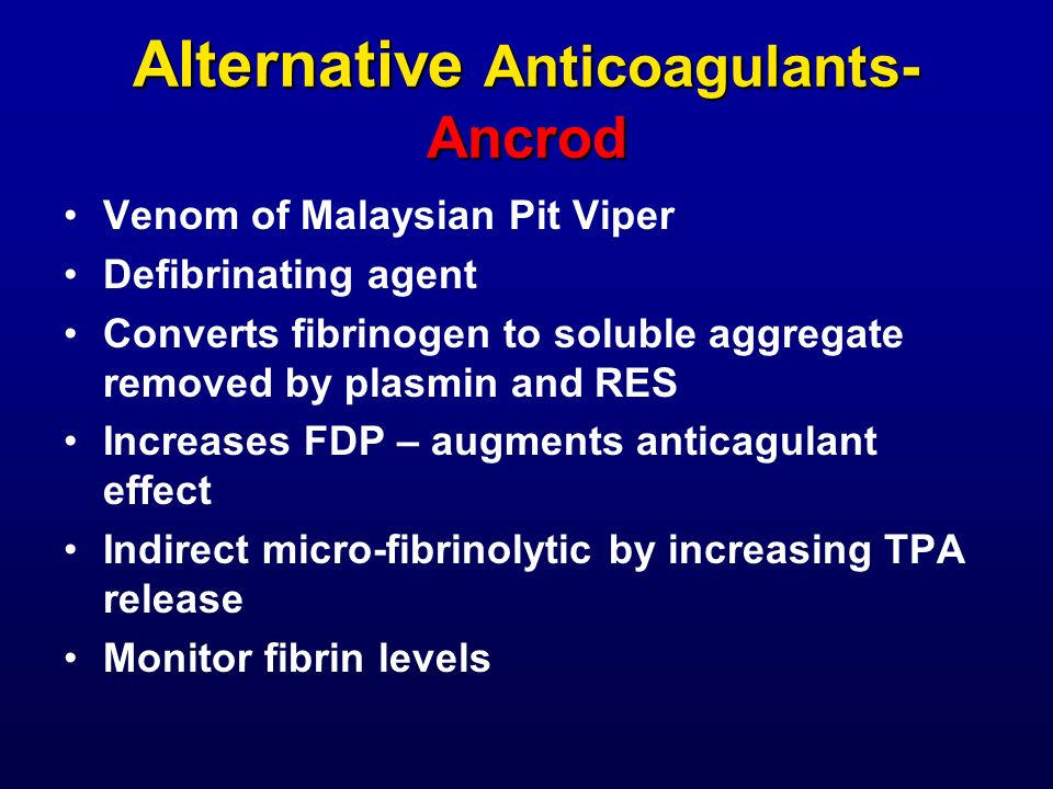 Alternative Anticoagulants- Ancrod Venom of Malaysian Pit Viper Defibrinating agent Converts fibrinogen to soluble aggregate removed by plasmin and RE