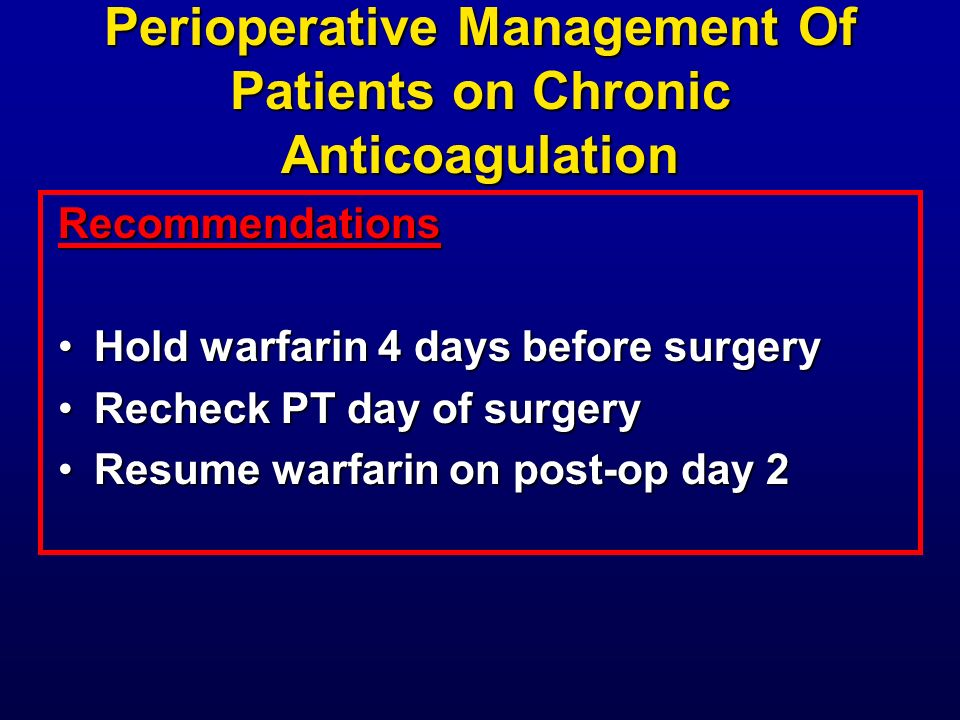 Perioperative Management Of Patients on Chronic Anticoagulation Recommendations Hold warfarin 4 days before surgeryHold warfarin 4 days before surgery