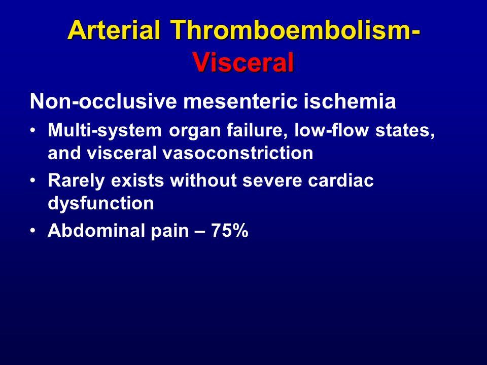 Arterial Thromboembolism- Visceral Non-occlusive mesenteric ischemia Multi-system organ failure, low-flow states, and visceral vasoconstriction Rarely