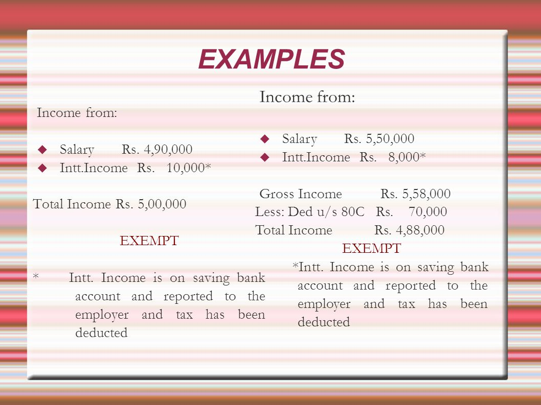 EXAMPLES Income from: Salary Rs. 4,90,000 Intt.Income Rs.