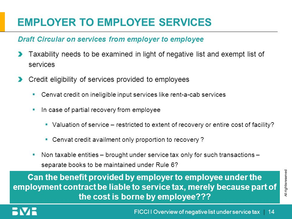 All rights reserved FICCI l Overview of negative list under service tax EMPLOYER TO EMPLOYEE SERVICES Draft Circular on services from employer to employee Taxability needs to be examined in light of negative list and exempt list of services Credit eligibility of services provided to employees Cenvat credit on ineligible input services like rent-a-cab services In case of partial recovery from employee Valuation of service – restricted to extent of recovery or entire cost of facility.