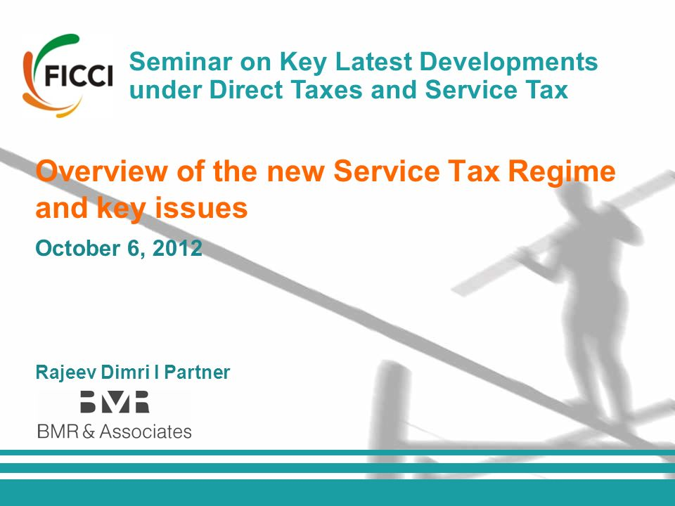 All rights reserved FICCI l Overview of negative list under service tax Seminar on Key Latest Developments under Direct Taxes and Service Tax October 6, 2012 Rajeev Dimri l Partner Overview of the new Service Tax Regime and key issues