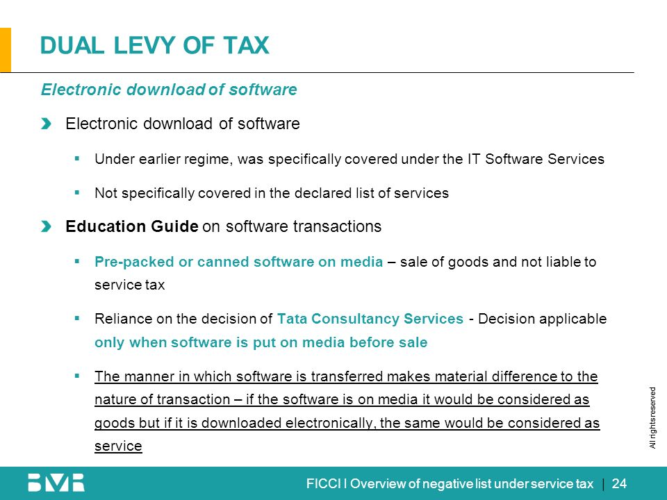 All rights reserved FICCI l Overview of negative list under service tax DUAL LEVY OF TAX Electronic download of software Under earlier regime, was spe