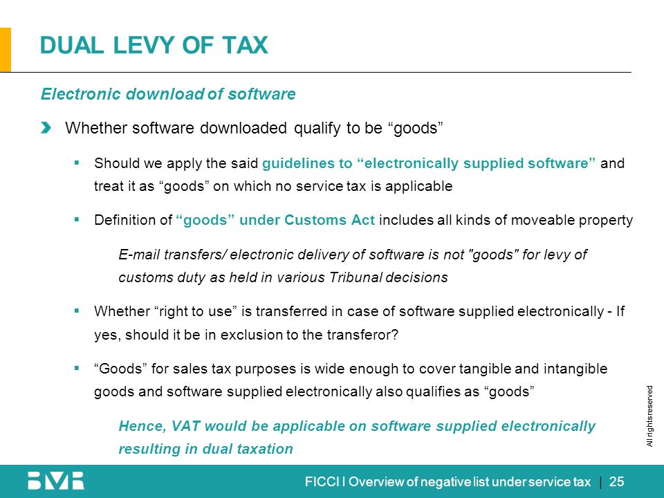 All rights reserved FICCI l Overview of negative list under service tax DUAL LEVY OF TAX Electronic download of software Whether software downloaded qualify to be goods Should we apply the said guidelines to electronically supplied software and treat it as goods on which no service tax is applicable Definition of goods under Customs Act includes all kinds of moveable property E-mail transfers/ electronic delivery of software is not goods for levy of customs duty as held in various Tribunal decisions Whether right to use is transferred in case of software supplied electronically - If yes, should it be in exclusion to the transferor.