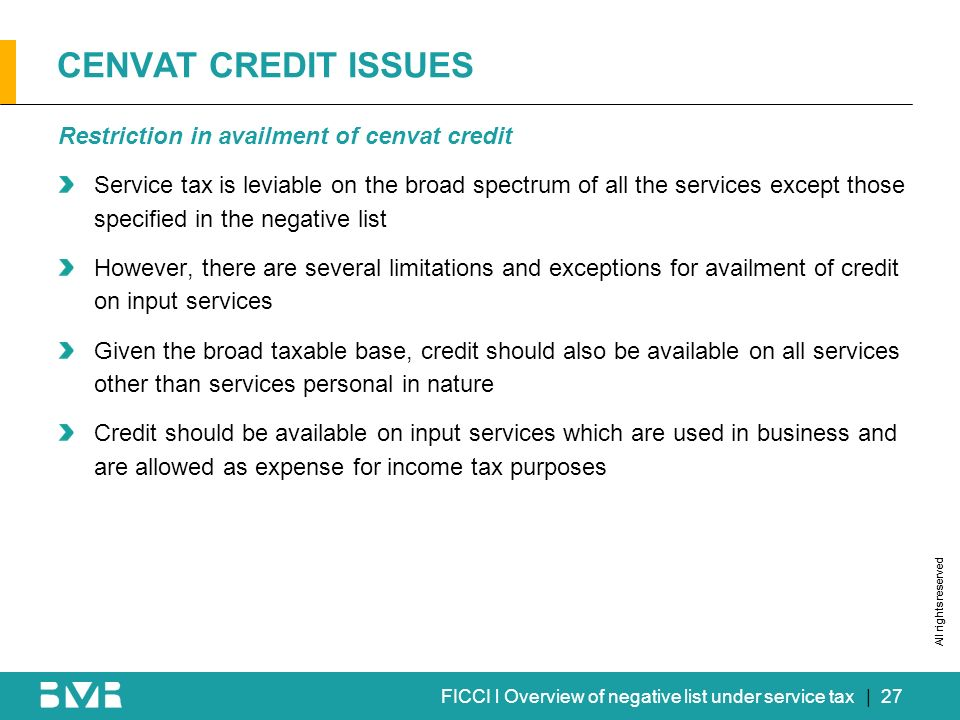 All rights reserved FICCI l Overview of negative list under service tax CENVAT CREDIT ISSUES Restriction in availment of cenvat credit Service tax is leviable on the broad spectrum of all the services except those specified in the negative list However, there are several limitations and exceptions for availment of credit on input services Given the broad taxable base, credit should also be available on all services other than services personal in nature Credit should be available on input services which are used in business and are allowed as expense for income tax purposes | 27
