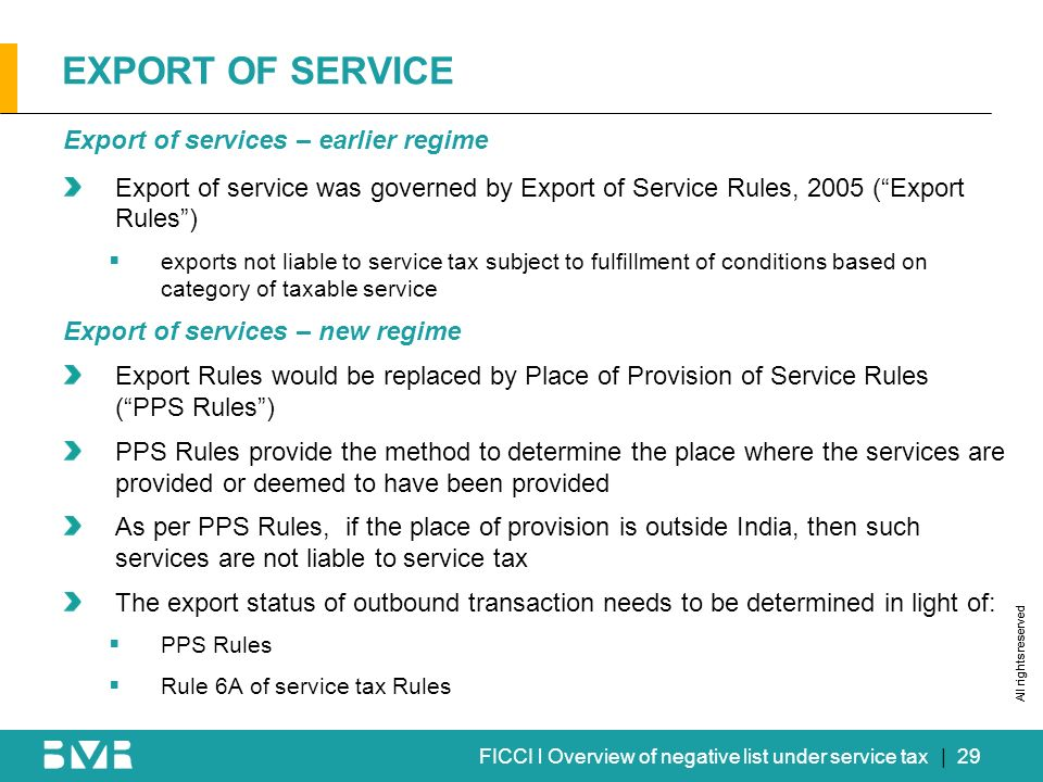 All rights reserved FICCI l Overview of negative list under service tax EXPORT OF SERVICE Export of services – earlier regime Export of service was governed by Export of Service Rules, 2005 (Export Rules) exports not liable to service tax subject to fulfillment of conditions based on category of taxable service Export of services – new regime Export Rules would be replaced by Place of Provision of Service Rules (PPS Rules) PPS Rules provide the method to determine the place where the services are provided or deemed to have been provided As per PPS Rules, if the place of provision is outside India, then such services are not liable to service tax The export status of outbound transaction needs to be determined in light of: PPS Rules Rule 6A of service tax Rules | 29
