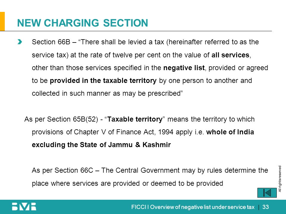 All rights reserved FICCI l Overview of negative list under service tax Section 66B – There shall be levied a tax (hereinafter referred to as the service tax) at the rate of twelve per cent on the value of all services, other than those services specified in the negative list, provided or agreed to be provided in the taxable territory by one person to another and collected in such manner as may be prescribed As per Section 65B(52) - Taxable territory means the territory to which provisions of Chapter V of Finance Act, 1994 apply i.e.