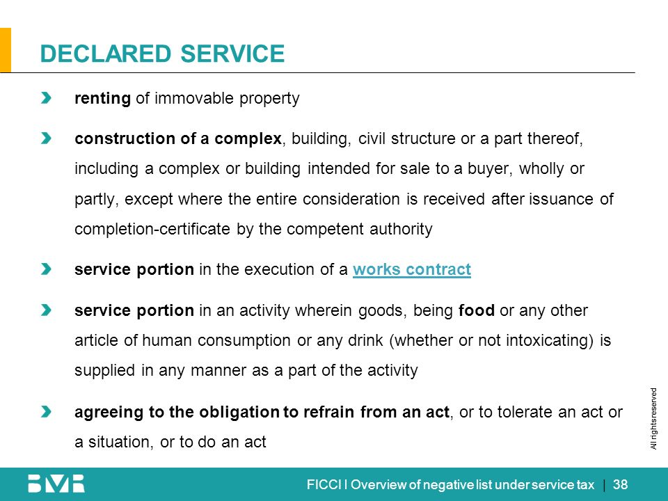 All rights reserved FICCI l Overview of negative list under service tax renting of immovable property construction of a complex, building, civil structure or a part thereof, including a complex or building intended for sale to a buyer, wholly or partly, except where the entire consideration is received after issuance of completion-certificate by the competent authority service portion in the execution of a works contractworks contract service portion in an activity wherein goods, being food or any other article of human consumption or any drink (whether or not intoxicating) is supplied in any manner as a part of the activity agreeing to the obligation to refrain from an act, or to tolerate an act or a situation, or to do an act DECLARED SERVICE | 38