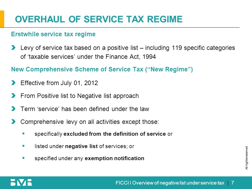 All rights reserved FICCI l Overview of negative list under service tax OVERHAUL OF SERVICE TAX REGIME | 7 Erstwhile service tax regime Levy of service tax based on a positive list – including 119 specific categories of taxable services under the Finance Act, 1994 New Comprehensive Scheme of Service Tax (New Regime) Effective from July 01, 2012 From Positive list to Negative list approach Term service has been defined under the law Comprehensive levy on all activities except those: specifically excluded from the definition of service or listed under negative list of services; or specified under any exemption notification