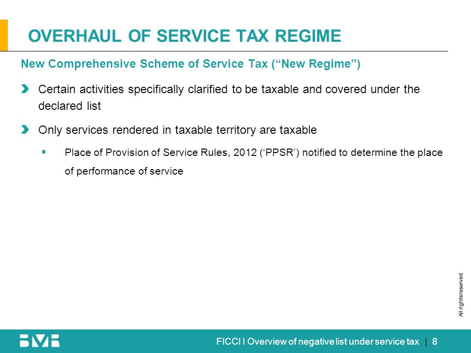 All rights reserved FICCI l Overview of negative list under service tax OVERHAUL OF SERVICE TAX REGIME | 8 New Comprehensive Scheme of Service Tax (New Regime) Certain activities specifically clarified to be taxable and covered under the declared list Only services rendered in taxable territory are taxable Place of Provision of Service Rules, 2012 (PPSR) notified to determine the place of performance of service