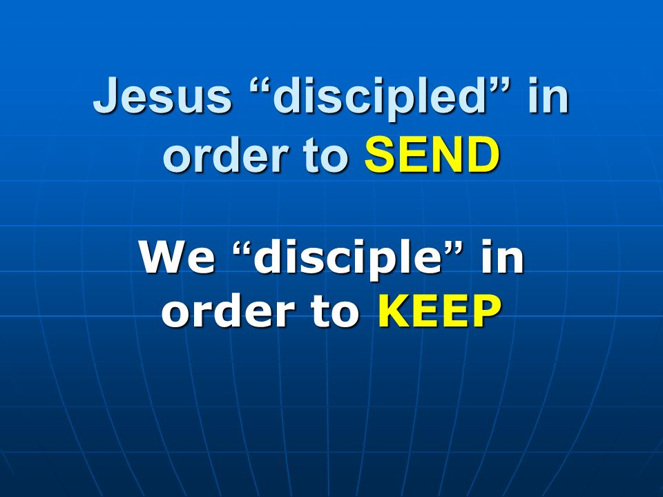 Jesus discipled in order to SEND We disciple in order to KEEP