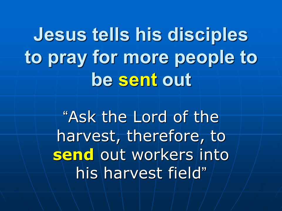 Jesus tells his disciples to pray for more people to be sent out Ask the Lord of the harvest, therefore, to send out workers into his harvest field As