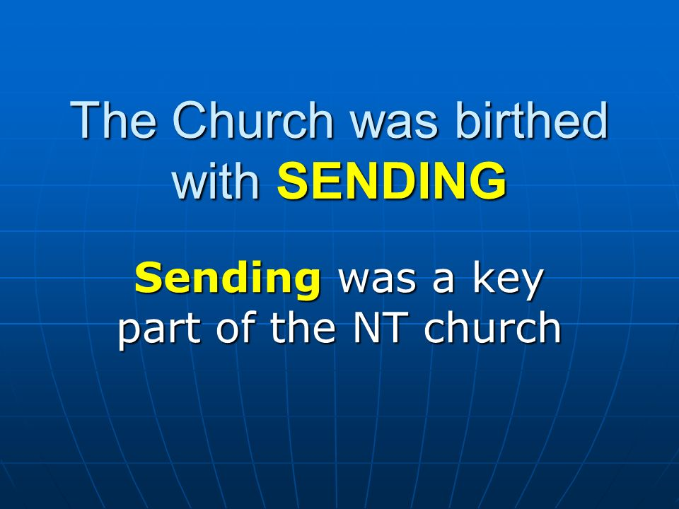 The Church was birthed with SENDING Sending was a key part of the NT church