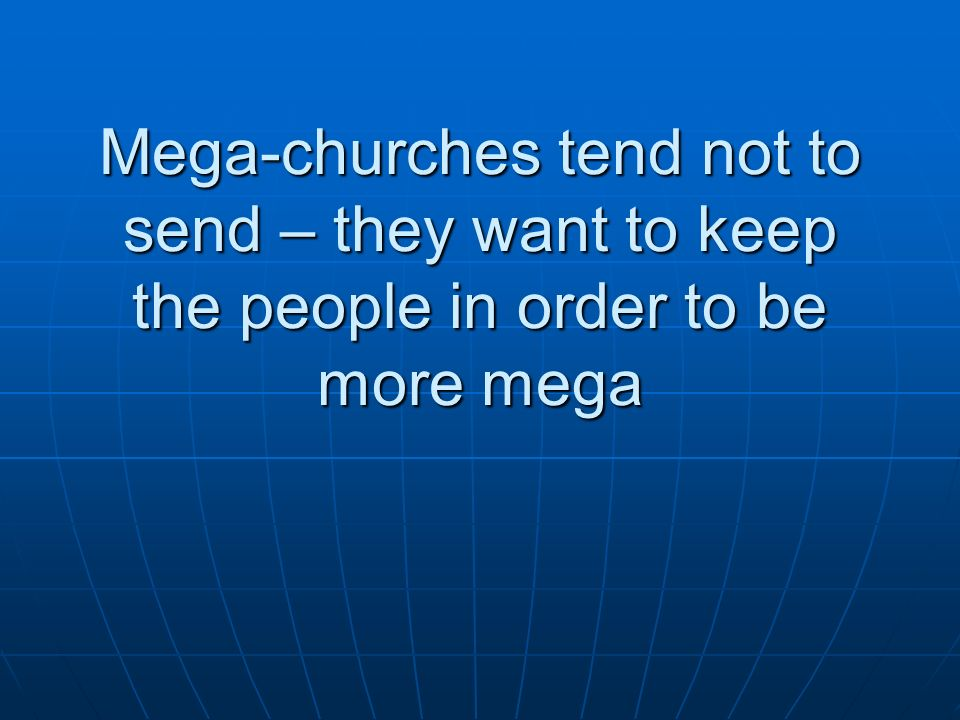 Mega-churches tend not to send – they want to keep the people in order to be more mega