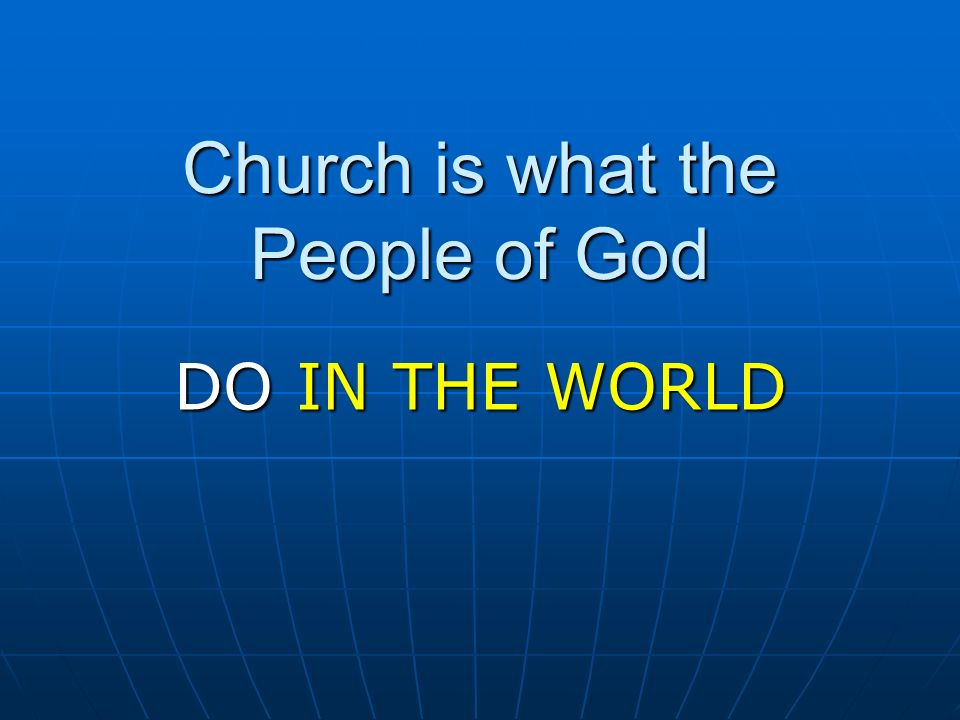 Church is what the People of God DO IN THE WORLD