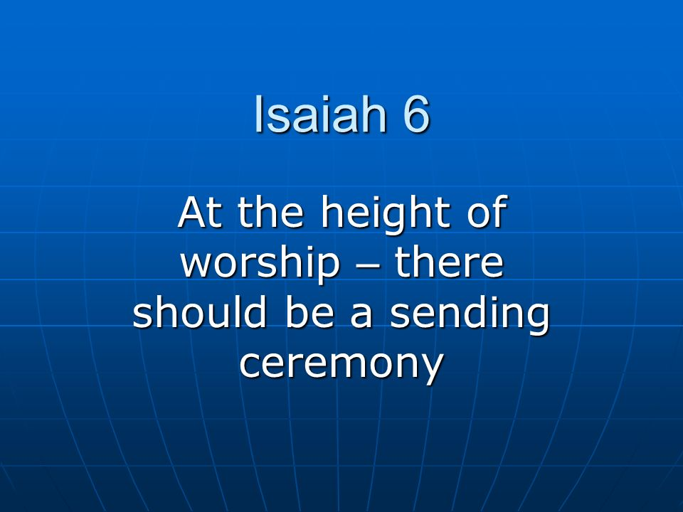 Isaiah 6 At the height of worship – there should be a sending ceremony