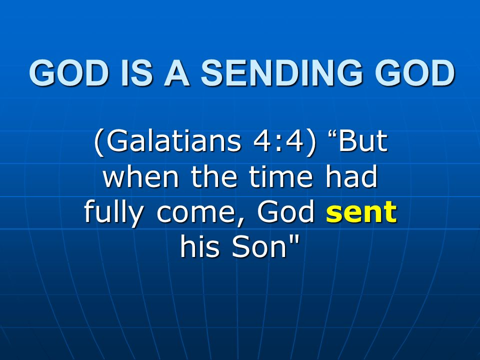 GOD IS A SENDING GOD (Galatians 4:4) But when the time had fully come, God sent his Son