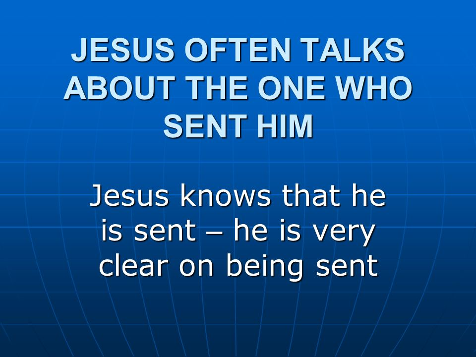 JESUS OFTEN TALKS ABOUT THE ONE WHO SENT HIM Jesus knows that he is sent – he is very clear on being sent
