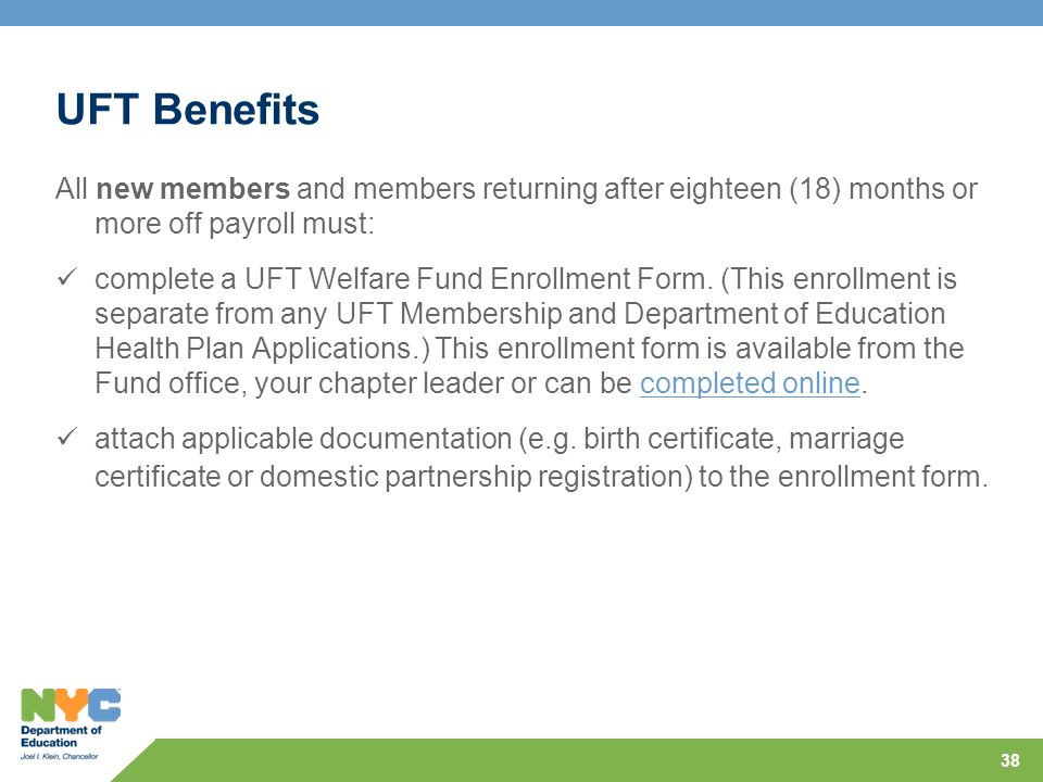 UFT Benefits All new members and members returning after eighteen (18) months or more off payroll must: complete a UFT Welfare Fund Enrollment Form. (