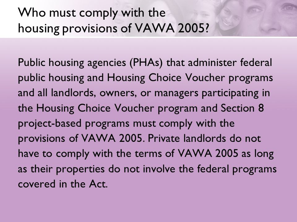Who must comply with the housing provisions of VAWA 2005? Public housing agencies (PHAs) that administer federal public housing and Housing Choice Vou