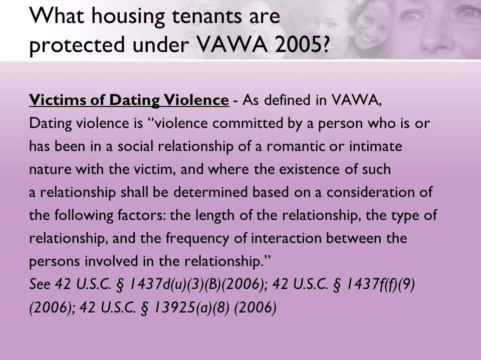 What housing tenants are protected under VAWA 2005? Victims of Dating Violence - As defined in VAWA, Dating violence is violence committed by a person