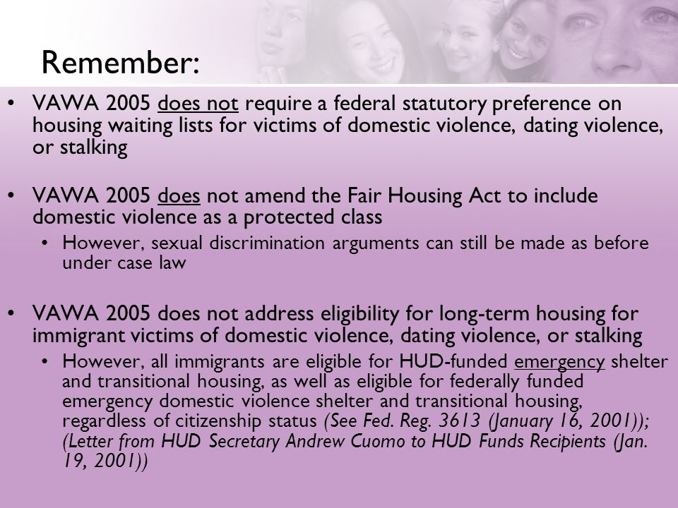 Remember: VAWA 2005 does not require a federal statutory preference on housing waiting lists for victims of domestic violence, dating violence, or stalking VAWA 2005 does not amend the Fair Housing Act to include domestic violence as a protected class However, sexual discrimination arguments can still be made as before under case law VAWA 2005 does not address eligibility for long-term housing for immigrant victims of domestic violence, dating violence, or stalking However, all immigrants are eligible for HUD-funded emergency shelter and transitional housing, as well as eligible for federally funded emergency domestic violence shelter and transitional housing, regardless of citizenship status (See Fed.