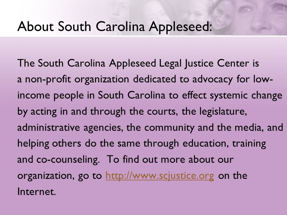 About South Carolina Appleseed: The South Carolina Appleseed Legal Justice Center is a non-profit organization dedicated to advocacy for low- income p
