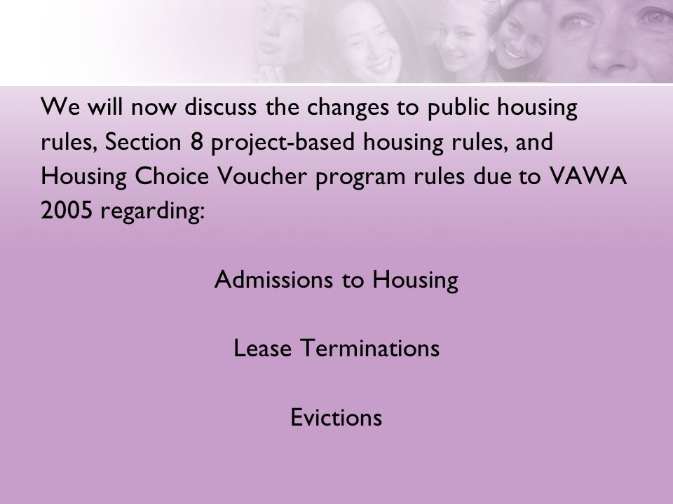 We will now discuss the changes to public housing rules, Section 8 project-based housing rules, and Housing Choice Voucher program rules due to VAWA 2