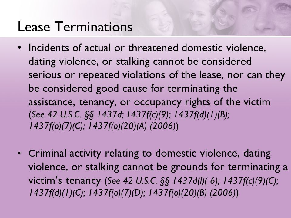 Lease Terminations Incidents of actual or threatened domestic violence, dating violence, or stalking cannot be considered serious or repeated violations of the lease, nor can they be considered good cause for terminating the assistance, tenancy, or occupancy rights of the victim (See 42 U.S.C.