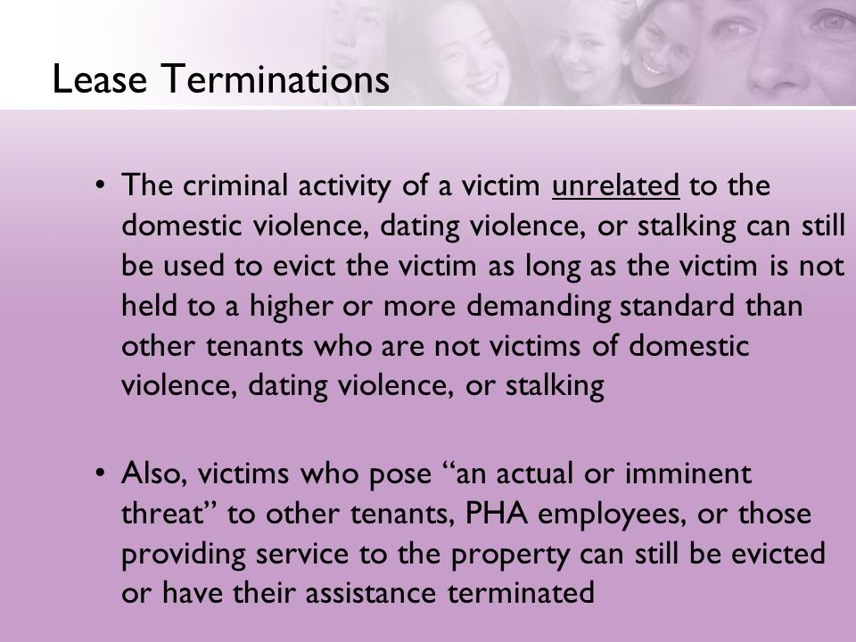 Lease Terminations The criminal activity of a victim unrelated to the domestic violence, dating violence, or stalking can still be used to evict the victim as long as the victim is not held to a higher or more demanding standard than other tenants who are not victims of domestic violence, dating violence, or stalking Also, victims who pose an actual or imminent threat to other tenants, PHA employees, or those providing service to the property can still be evicted or have their assistance terminated