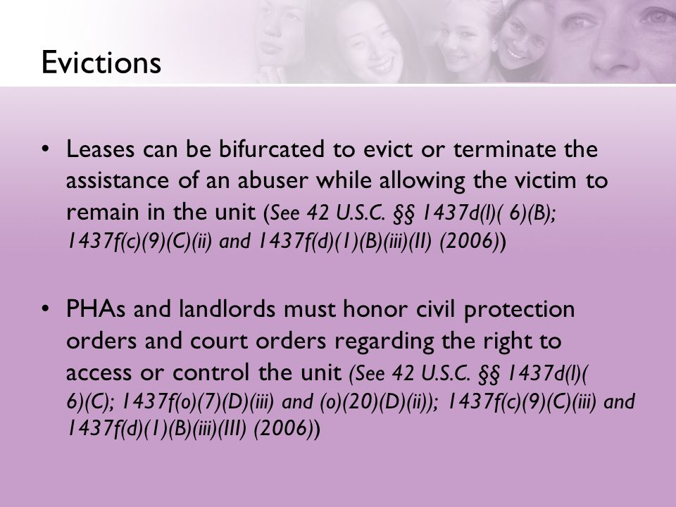 Evictions Leases can be bifurcated to evict or terminate the assistance of an abuser while allowing the victim to remain in the unit (See 42 U.S.C. §§