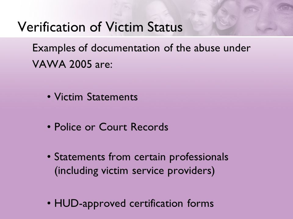 Verification of Victim Status Examples of documentation of the abuse under VAWA 2005 are: Victim Statements Police or Court Records Statements from certain professionals (including victim service providers) HUD-approved certification forms
