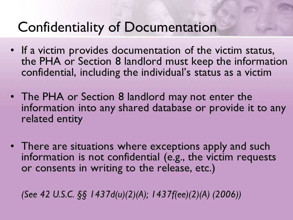Confidentiality of Documentation If a victim provides documentation of the victim status, the PHA or Section 8 landlord must keep the information conf