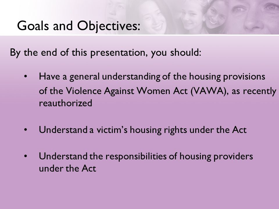 Goals and Objectives: By the end of this presentation, you should: Have a general understanding of the housing provisions of the Violence Against Women Act (VAWA), as recently reauthorized Understand a victims housing rights under the Act Understand the responsibilities of housing providers under the Act