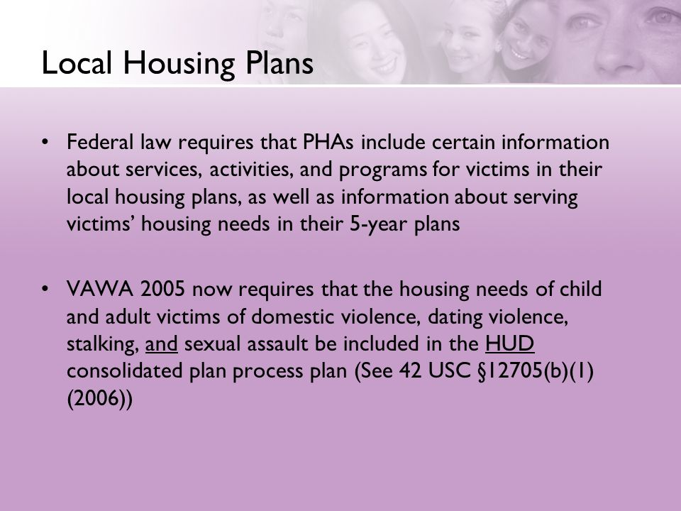 Local Housing Plans Federal law requires that PHAs include certain information about services, activities, and programs for victims in their local housing plans, as well as information about serving victims housing needs in their 5-year plans VAWA 2005 now requires that the housing needs of child and adult victims of domestic violence, dating violence, stalking, and sexual assault be included in the HUD consolidated plan process plan (See 42 USC §12705(b)(1) (2006))