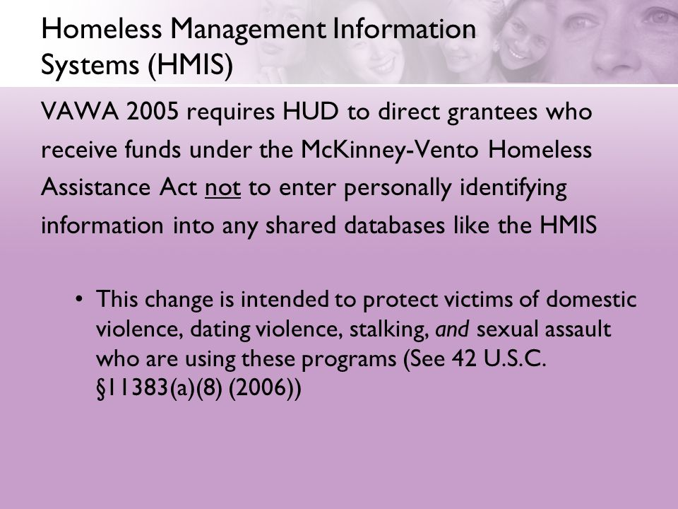 Homeless Management Information Systems (HMIS) VAWA 2005 requires HUD to direct grantees who receive funds under the McKinney-Vento Homeless Assistanc