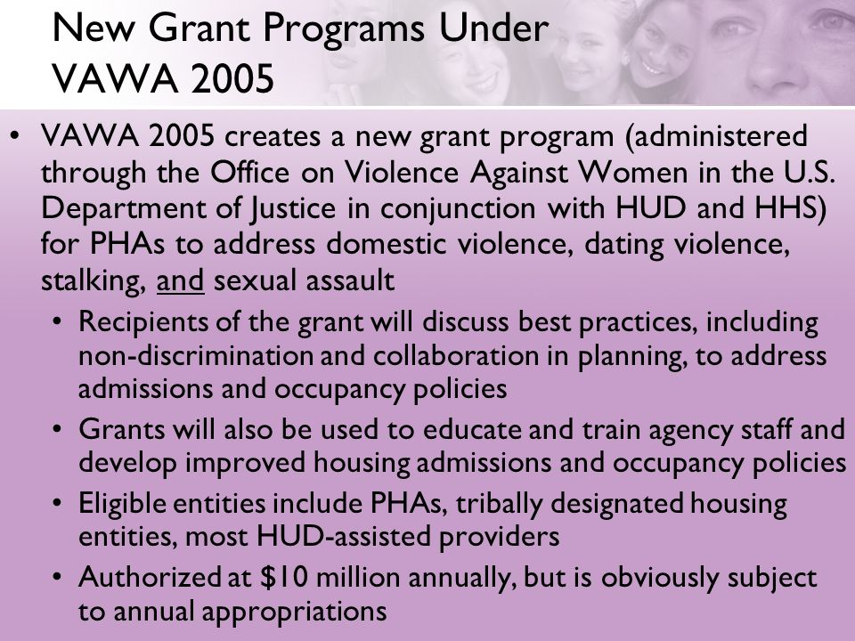New Grant Programs Under VAWA 2005 VAWA 2005 creates a new grant program (administered through the Office on Violence Against Women in the U.S. Depart