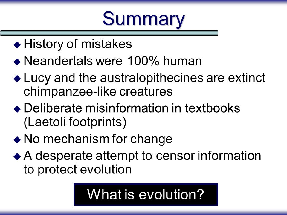 Summary History of mistakes Neandertals were 100% human Lucy and the australopithecines are extinct chimpanzee-like creatures Deliberate misinformatio