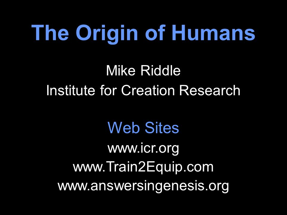 The Origin of Humans Institute for Creation Research Mike Riddle www.icr.org www.Train2Equip.com www.answersingenesis.org Web Sites