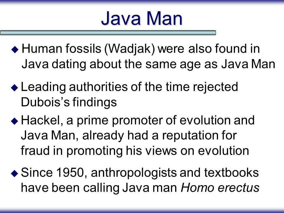 Java Man Leading authorities of the time rejected Duboiss findings Hackel, a prime promoter of evolution and Java Man, already had a reputation for fr