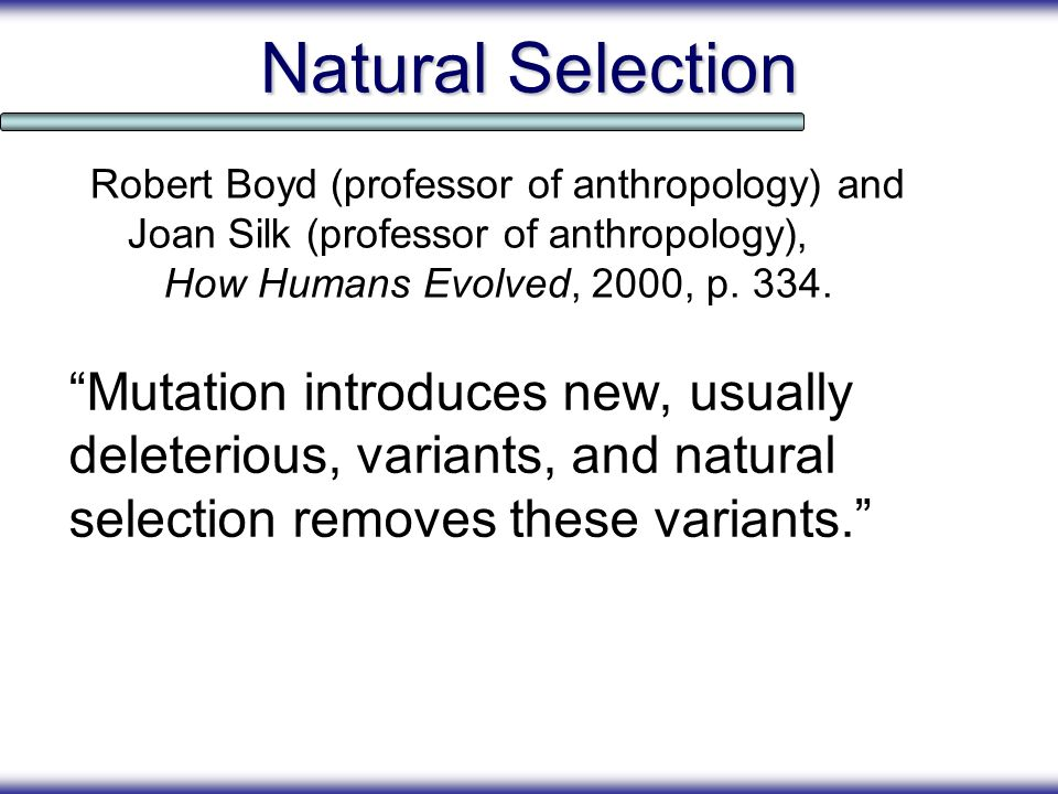 Natural Selection Mutation introduces new, usually deleterious, variants, and natural selection removes these variants. Robert Boyd (professor of anth