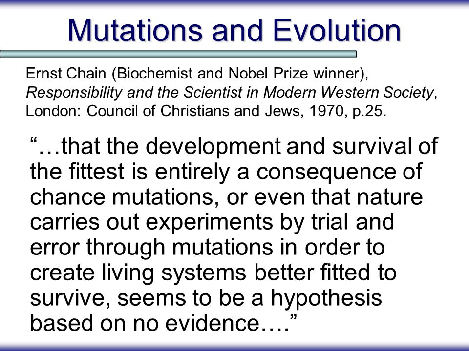 Mutations and Evolution …that the development and survival of the fittest is entirely a consequence of chance mutations, or even that nature carries o