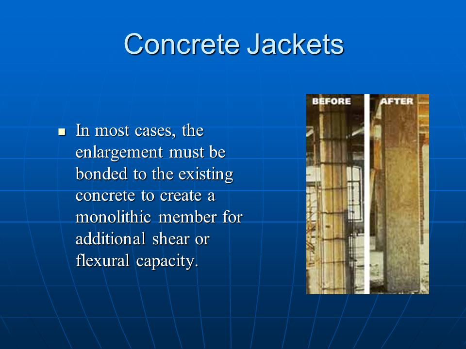 Concrete Jackets In most cases, the enlargement must be bonded to the existing concrete to create a monolithic member for additional shear or flexural