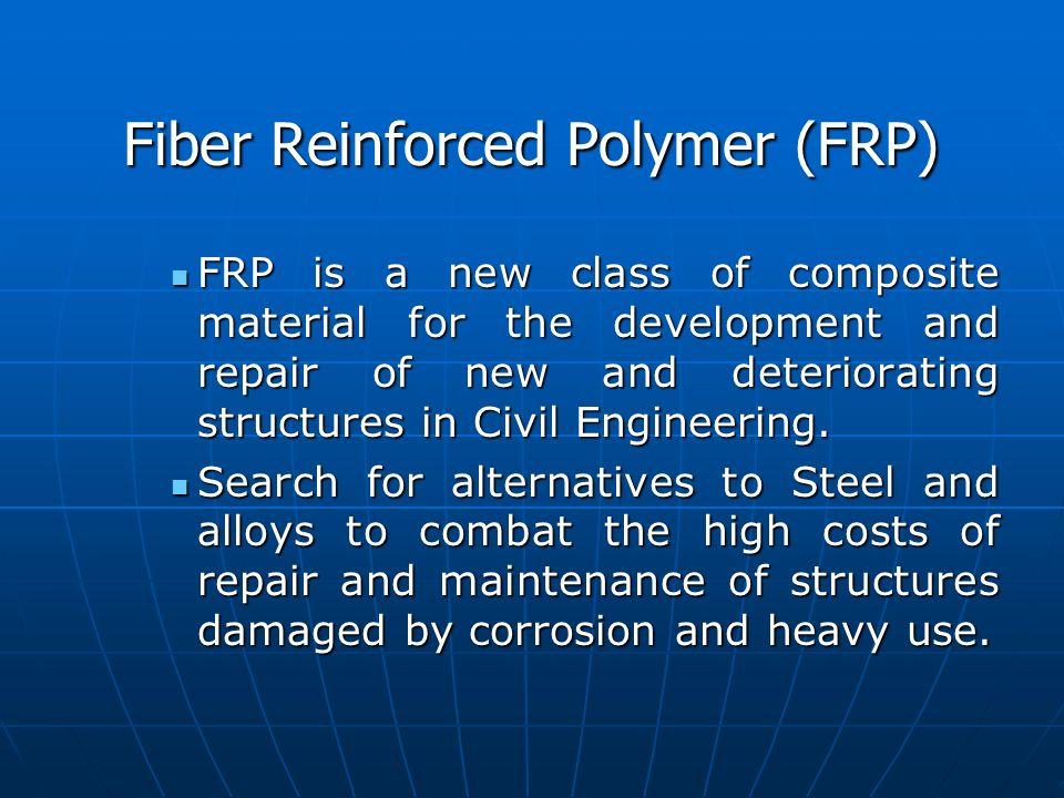 Fiber Reinforced Polymer (FRP) FRP is a new class of composite material for the development and repair of new and deteriorating structures in Civil En