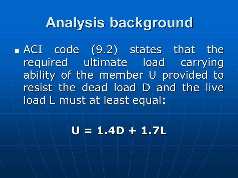 Analysis background ACI code (9.2) states that the required ultimate load carrying ability of the member U provided to resist the dead load D and the
