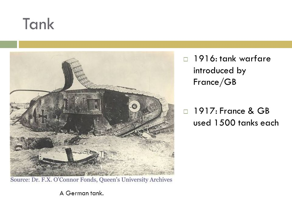 Tank A German tank. 1916: tank warfare introduced by France/GB 1917: France & GB used 1500 tanks each