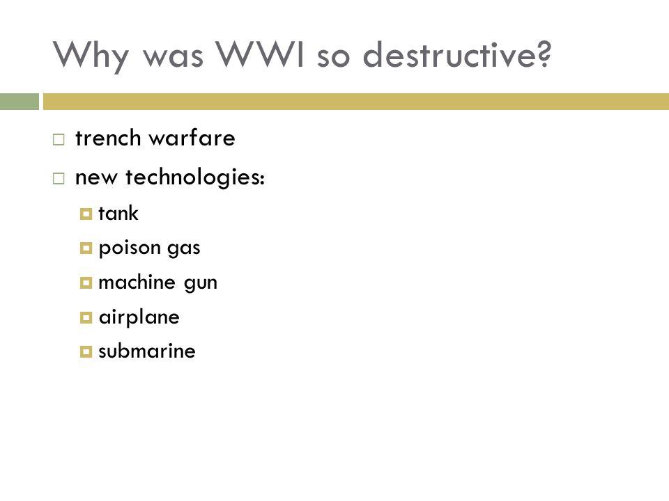 Why was WWI so destructive? trench warfare new technologies: tank poison gas machine gun airplane submarine