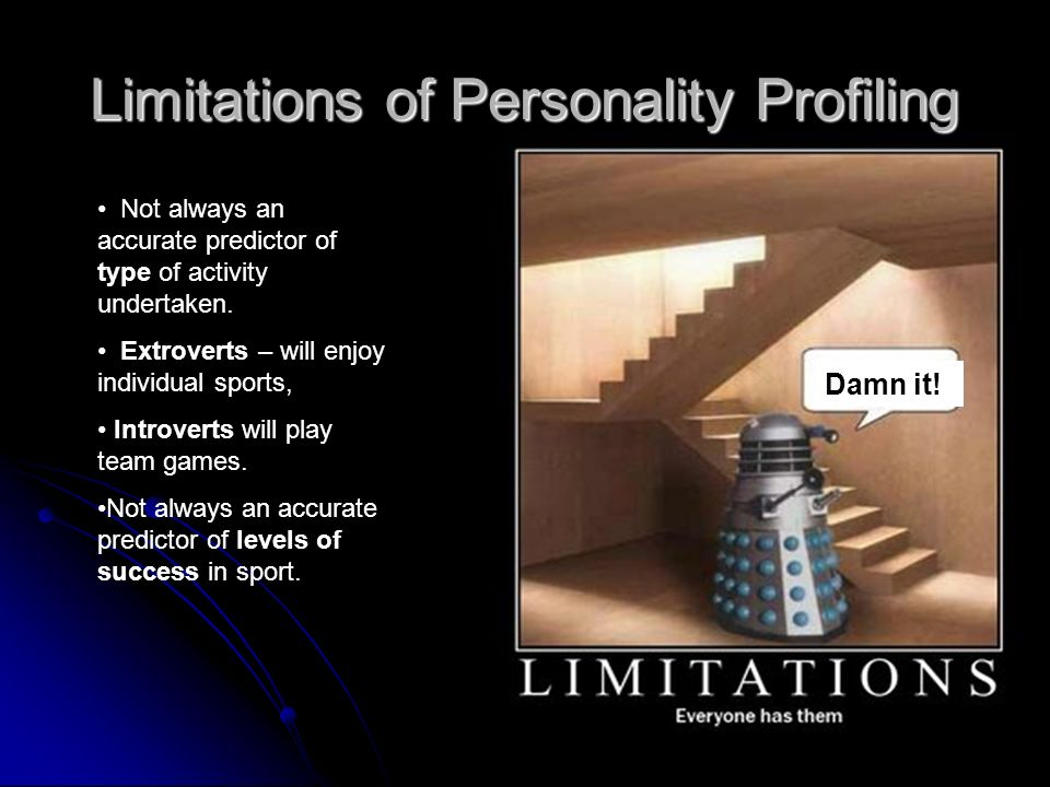 Limitations of Personality Profiling Not always an accurate predictor of type of activity undertaken. Extroverts – will enjoy individual sports, Intro