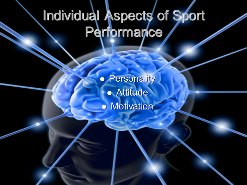 Individual Aspects of Sport Performance Personality Personality Attitude Attitude Motivation Motivation