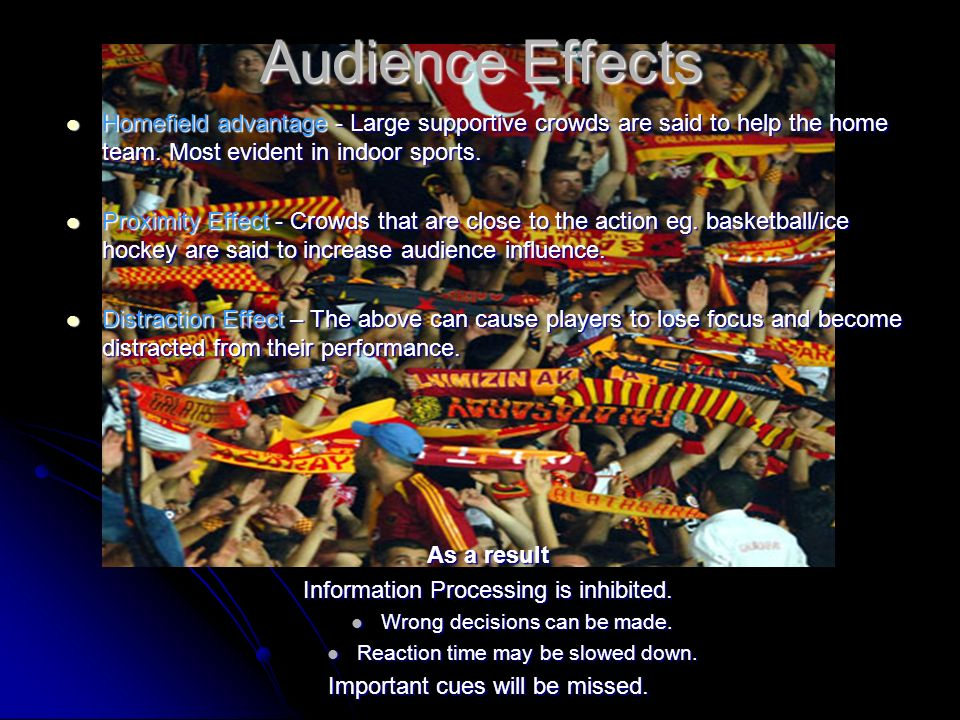Audience Effects Homefield advantage - Large supportive crowds are said to help the home team. Most evident in indoor sports. Proximity Effect - Crowd
